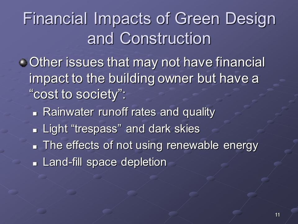 11 Financial Impacts of Green Design and Construction Other issues that may not have financial impact to the building owner but have a cost to society
