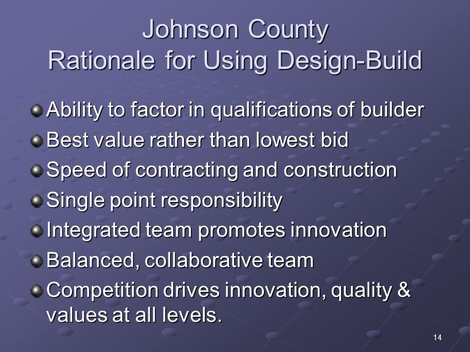 14 Johnson County Rationale for Using Design-Build Ability to factor in qualifications of builder Best value rather than lowest bid Speed of contracting and construction Single point responsibility Integrated team promotes innovation Balanced, collaborative team Competition drives innovation, quality & values at all levels.