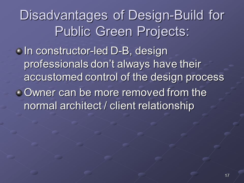 17 Disadvantages of Design-Build for Public Green Projects: In constructor-led D-B, design professionals dont always have their accustomed control of the design process Owner can be more removed from the normal architect / client relationship