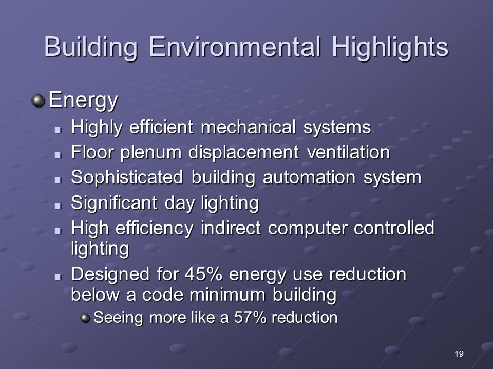 19 Building Environmental Highlights Energy Highly efficient mechanical systems Highly efficient mechanical systems Floor plenum displacement ventilat