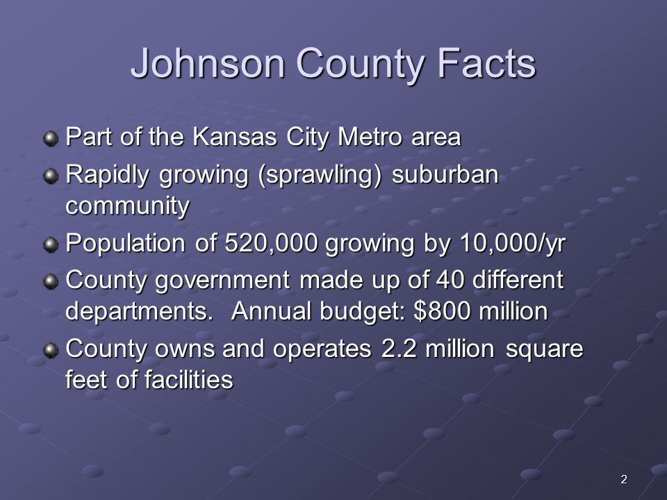 2 Johnson County Facts Part of the Kansas City Metro area Rapidly growing (sprawling) suburban community Population of 520,000 growing by 10,000/yr Co