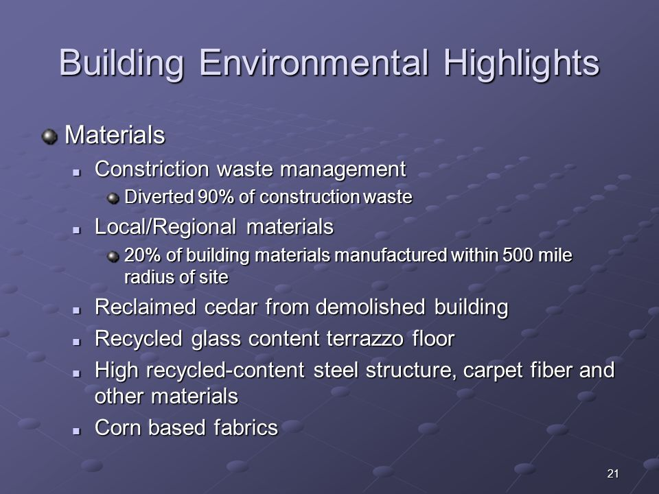 21 Building Environmental Highlights Materials Constriction waste management Constriction waste management Diverted 90% of construction waste Local/Regional materials Local/Regional materials 20% of building materials manufactured within 500 mile radius of site Reclaimed cedar from demolished building Reclaimed cedar from demolished building Recycled glass content terrazzo floor Recycled glass content terrazzo floor High recycled-content steel structure, carpet fiber and other materials High recycled-content steel structure, carpet fiber and other materials Corn based fabrics Corn based fabrics