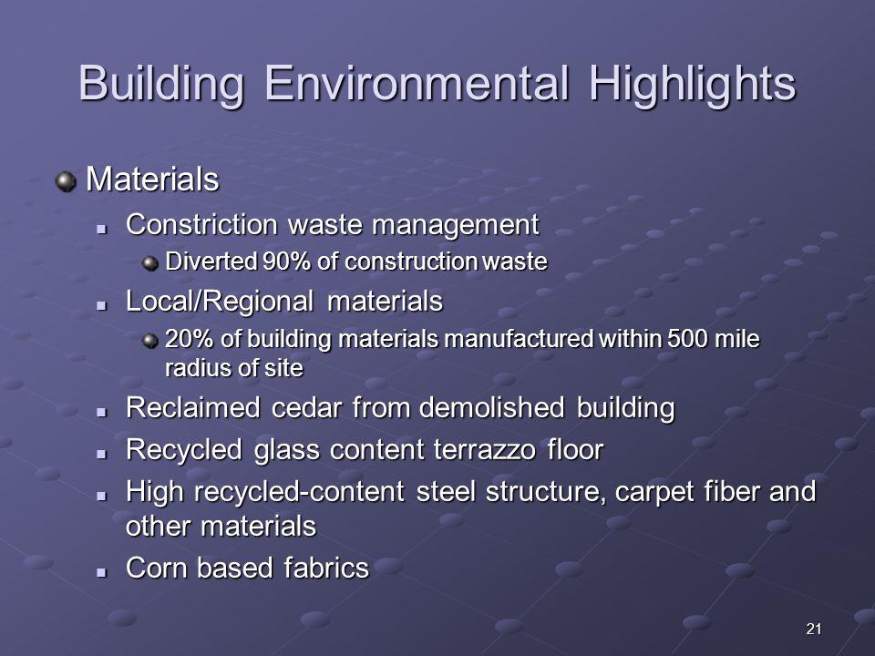 21 Building Environmental Highlights Materials Constriction waste management Constriction waste management Diverted 90% of construction waste Local/Re