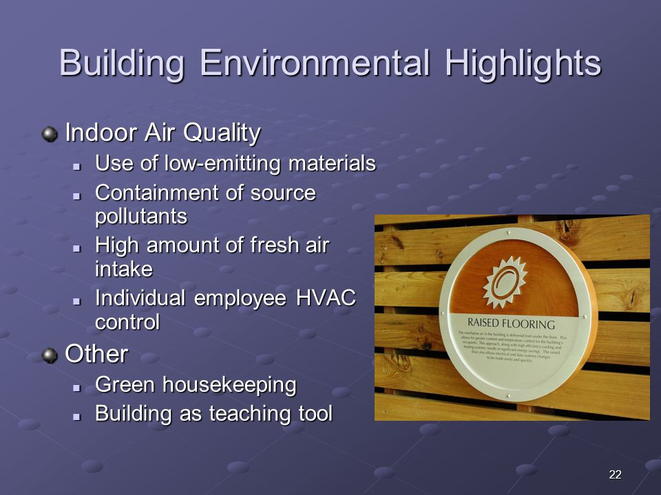 22 Building Environmental Highlights Indoor Air Quality Use of low-emitting materials Use of low-emitting materials Containment of source pollutants Containment of source pollutants High amount of fresh air intake High amount of fresh air intake Individual employee HVAC control Individual employee HVAC controlOther Green housekeeping Green housekeeping Building as teaching tool Building as teaching tool