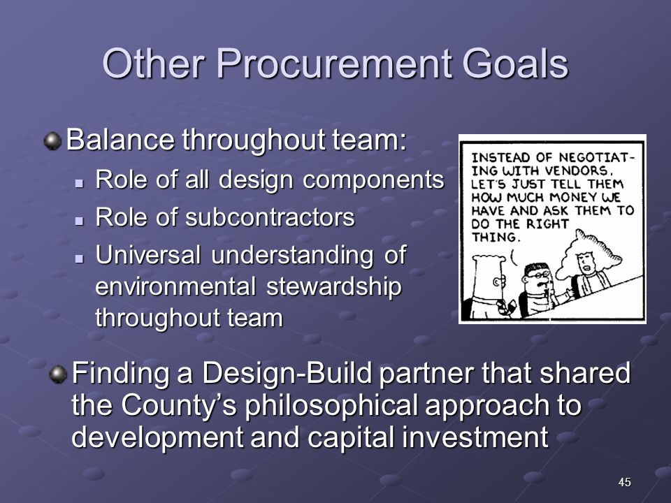 45 Other Procurement Goals Balance throughout team: Role of all design components Role of all design components Role of subcontractors Role of subcontractors Universal understanding of environmental stewardship throughout team Universal understanding of environmental stewardship throughout team Finding a Design-Build partner that shared the Countys philosophical approach to development and capital investment