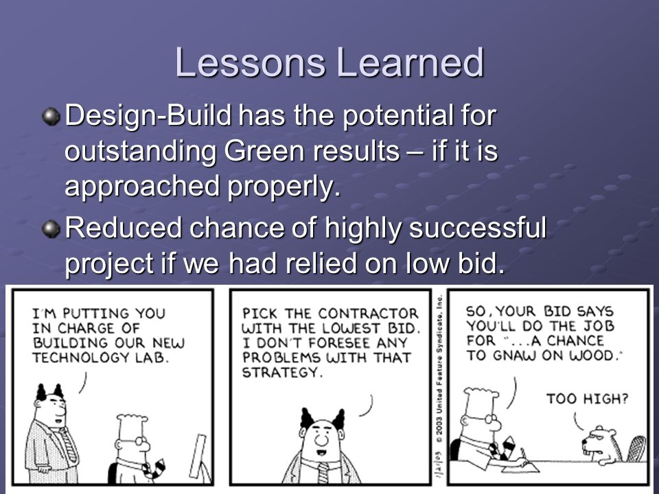 46 Lessons Learned Design-Build has the potential for outstanding Green results – if it is approached properly. Reduced chance of highly successful pr