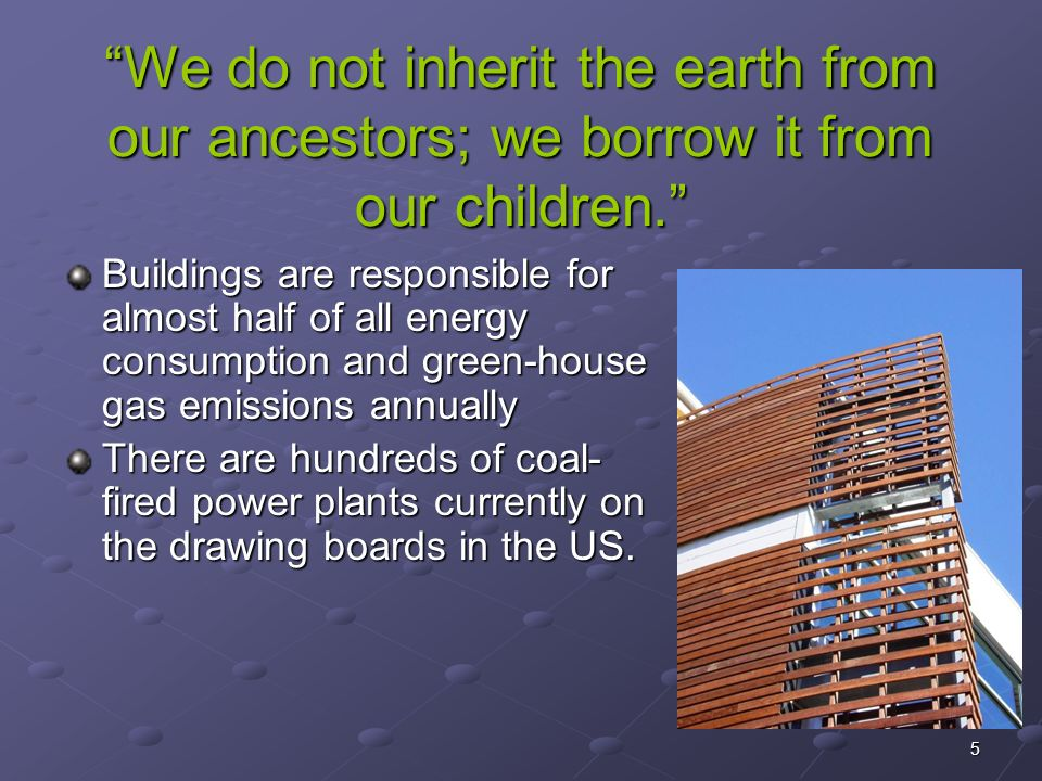 5 We do not inherit the earth from our ancestors; we borrow it from our children. Buildings are responsible for almost half of all energy consumption