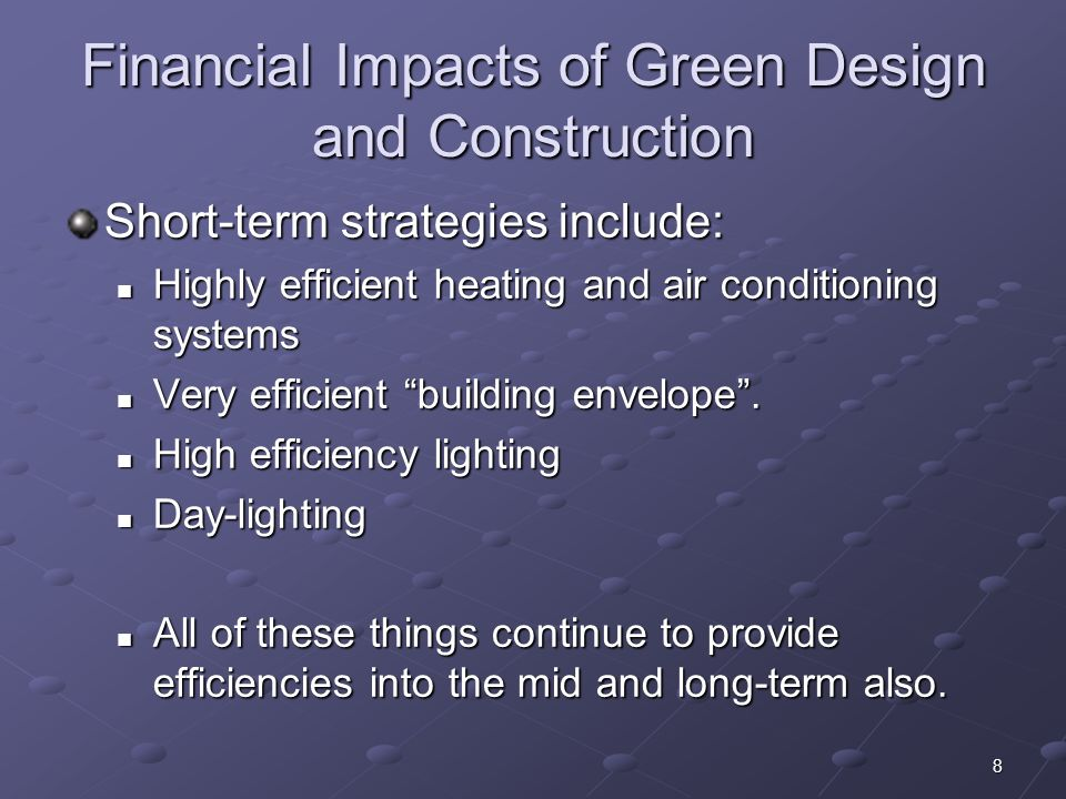 8 Financial Impacts of Green Design and Construction Short-term strategies include: Highly efficient heating and air conditioning systems Highly efficient heating and air conditioning systems Very efficient building envelope.