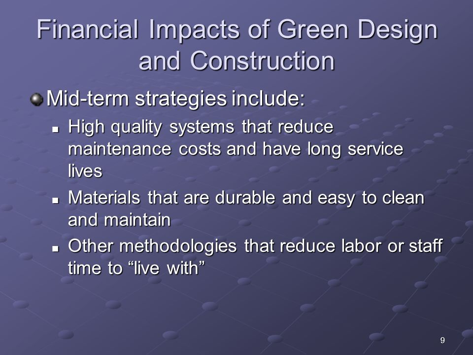 9 Financial Impacts of Green Design and Construction Mid-term strategies include: High quality systems that reduce maintenance costs and have long service lives High quality systems that reduce maintenance costs and have long service lives Materials that are durable and easy to clean and maintain Materials that are durable and easy to clean and maintain Other methodologies that reduce labor or staff time to live with Other methodologies that reduce labor or staff time to live with
