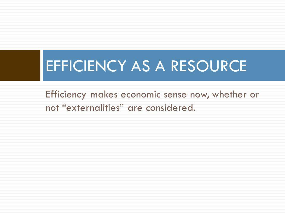 EFFICIENCY AS A RESOURCE Efficiency makes economic sense now, whether or not externalities are considered.