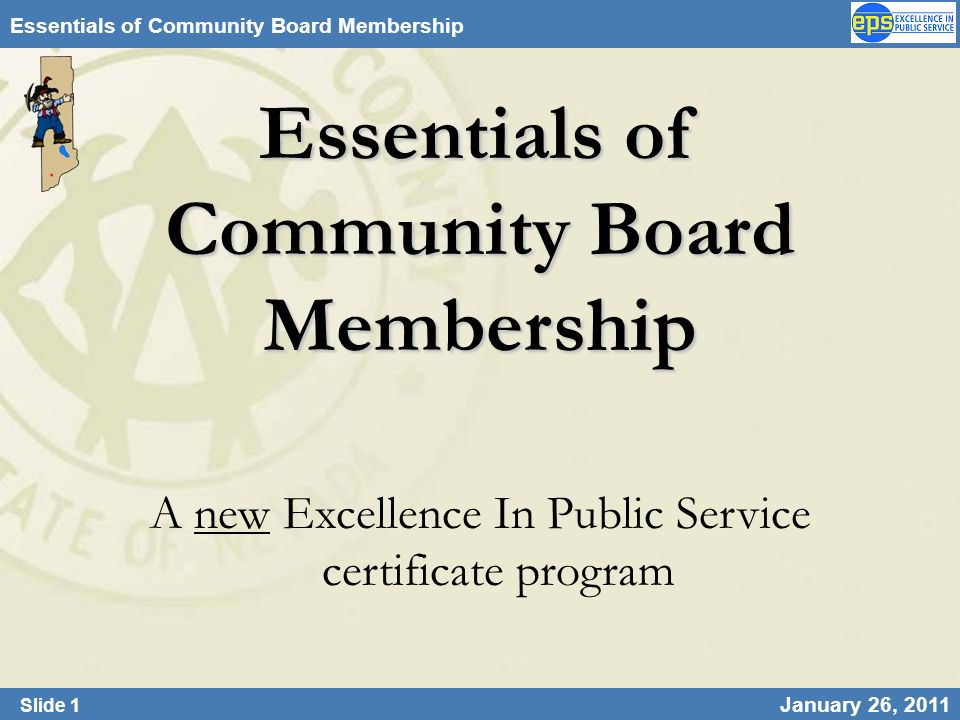 Slide 1 January 26, 2011 Essentials of Community Board Membership A new Excellence In Public Service certificate program