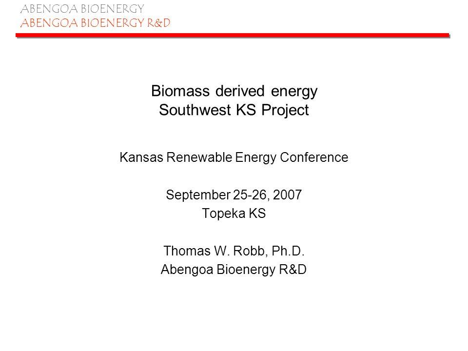 ABENGOA BIOENERGY ABENGOA BIOENERGY R&D Biomass available in Kansas 38 million tons per year DOE integrated biorefinery proposal, cont