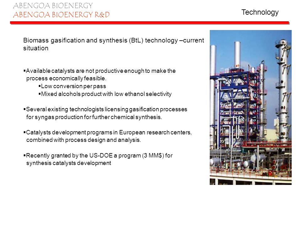 ABENGOA BIOENERGY ABENGOA BIOENERGY R&D Biomass gasification and synthesis (BtL) technology –current situation Available catalysts are not productive