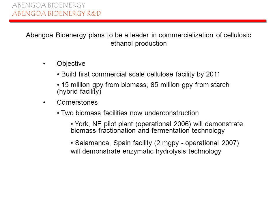 ABENGOA BIOENERGY ABENGOA BIOENERGY R&D Abengoa Bioenergy plans to be a leader in commercialization of cellulosic ethanol production Objective Build f