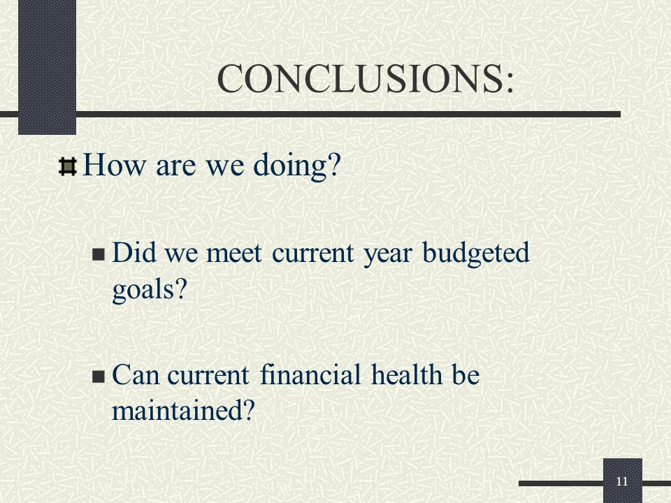 11 CONCLUSIONS: How are we doing? Did we meet current year budgeted goals? Can current financial health be maintained?