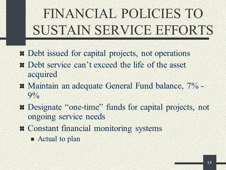 15 FINANCIAL POLICIES TO SUSTAIN SERVICE EFFORTS Debt issued for capital projects, not operations Debt service cant exceed the life of the asset acqui