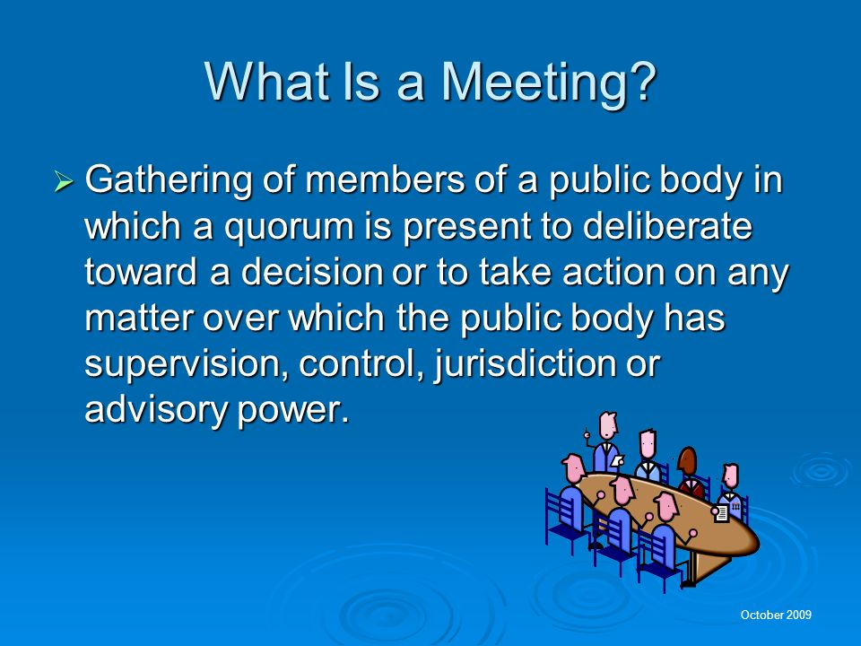 October 2009 What Is a Public Body? Any administrative, advisory, executive or legislative body of the State or a local government which expends or di
