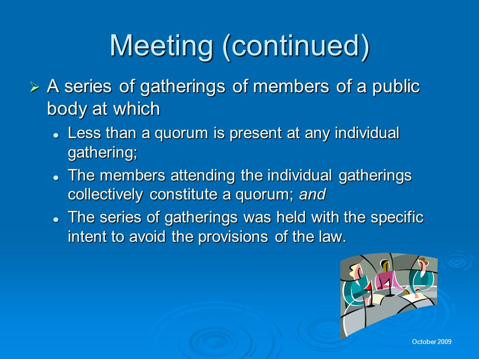 October 2009 What Is a Meeting? Gathering of members of a public body in which a quorum is present to deliberate toward a decision or to take action o