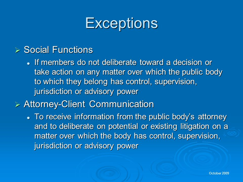 October 2009 Exceptions Social Functions Social Functions If members do not deliberate toward a decision or take action on any matter over which the public body to which they belong has control, supervision, jurisdiction or advisory power If members do not deliberate toward a decision or take action on any matter over which the public body to which they belong has control, supervision, jurisdiction or advisory power Attorney-Client Communication Attorney-Client Communication To receive information from the public bodys attorney and to deliberate on potential or existing litigation on a matter over which the body has control, supervision, jurisdiction or advisory power To receive information from the public bodys attorney and to deliberate on potential or existing litigation on a matter over which the body has control, supervision, jurisdiction or advisory power