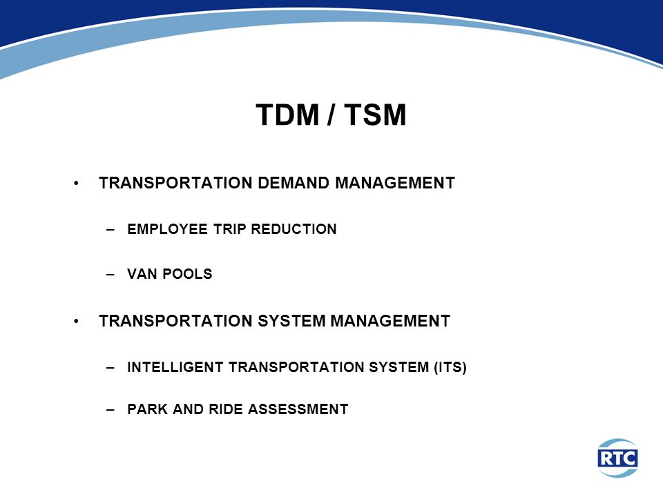 TDM / TSM TRANSPORTATION DEMAND MANAGEMENT –EMPLOYEE TRIP REDUCTION –VAN POOLS TRANSPORTATION SYSTEM MANAGEMENT –INTELLIGENT TRANSPORTATION SYSTEM (ITS) –PARK AND RIDE ASSESSMENT