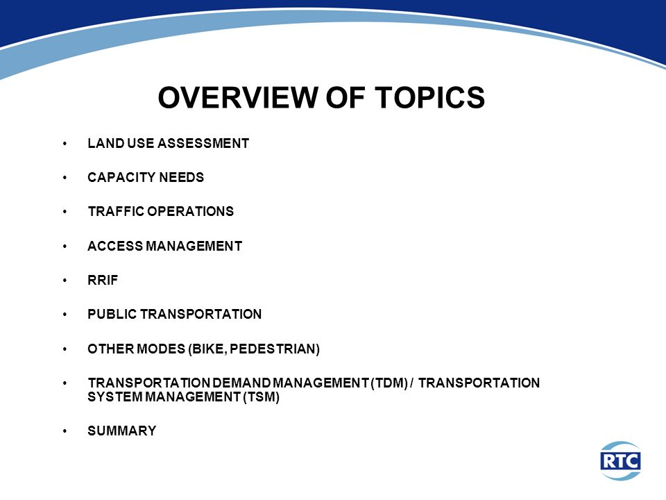 OVERVIEW OF TOPICS LAND USE ASSESSMENT CAPACITY NEEDS TRAFFIC OPERATIONS ACCESS MANAGEMENT RRIF PUBLIC TRANSPORTATION OTHER MODES (BIKE, PEDESTRIAN) TRANSPORTATION DEMAND MANAGEMENT (TDM) / TRANSPORTATION SYSTEM MANAGEMENT (TSM) SUMMARY