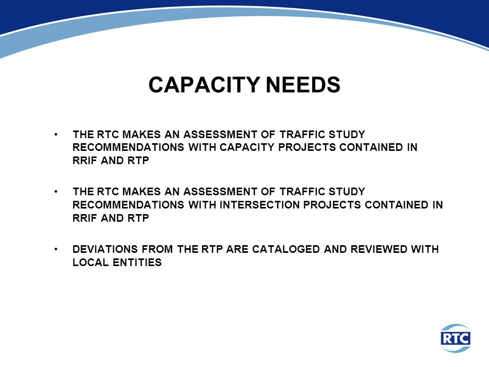 CAPACITY NEEDS THE RTC MAKES AN ASSESSMENT OF TRAFFIC STUDY RECOMMENDATIONS WITH CAPACITY PROJECTS CONTAINED IN RRIF AND RTP THE RTC MAKES AN ASSESSMENT OF TRAFFIC STUDY RECOMMENDATIONS WITH INTERSECTION PROJECTS CONTAINED IN RRIF AND RTP DEVIATIONS FROM THE RTP ARE CATALOGED AND REVIEWED WITH LOCAL ENTITIES