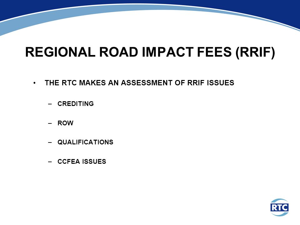 REGIONAL ROAD IMPACT FEES (RRIF) THE RTC MAKES AN ASSESSMENT OF RRIF ISSUES –CREDITING –ROW –QUALIFICATIONS –CCFEA ISSUES