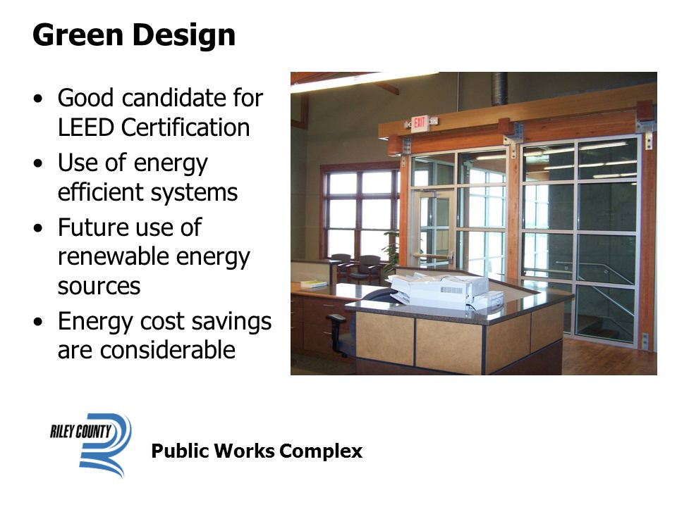 Green Design Good candidate for LEED Certification Use of energy efficient systems Future use of renewable energy sources Energy cost savings are considerable Public Works Complex