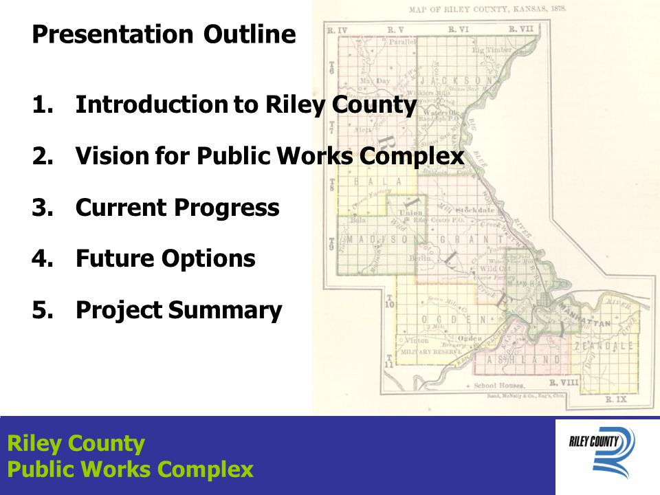 Presentation Outline 1.Introduction to Riley County 2.Vision for Public Works Complex 3.Current Progress 4.Future Options 5.Project Summary