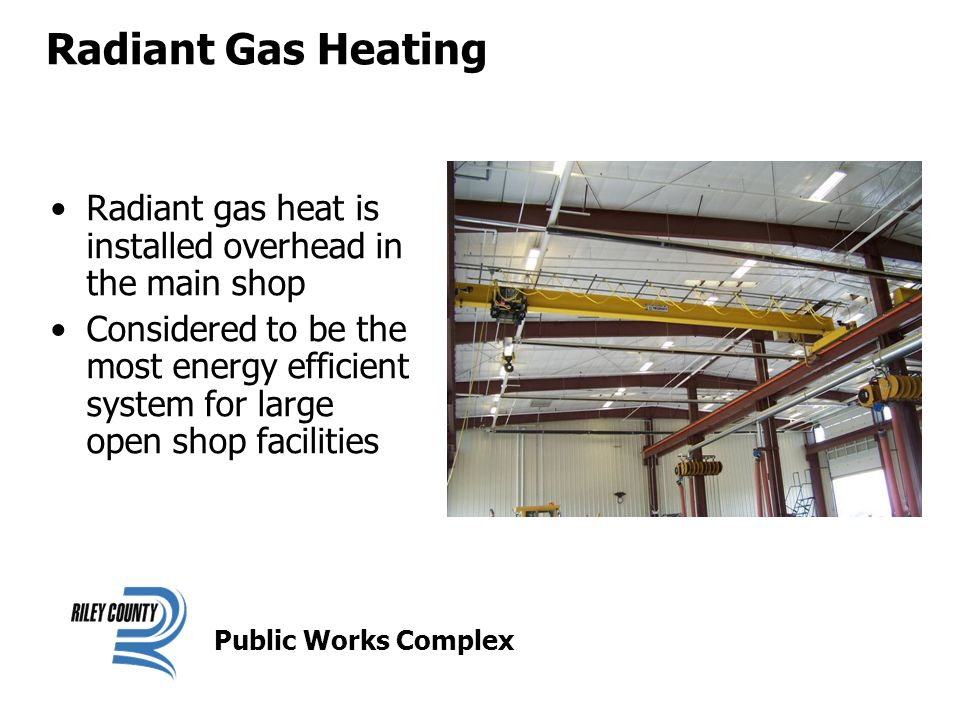 Radiant Gas Heating Radiant gas heat is installed overhead in the main shop Considered to be the most energy efficient system for large open shop facilities Public Works Complex