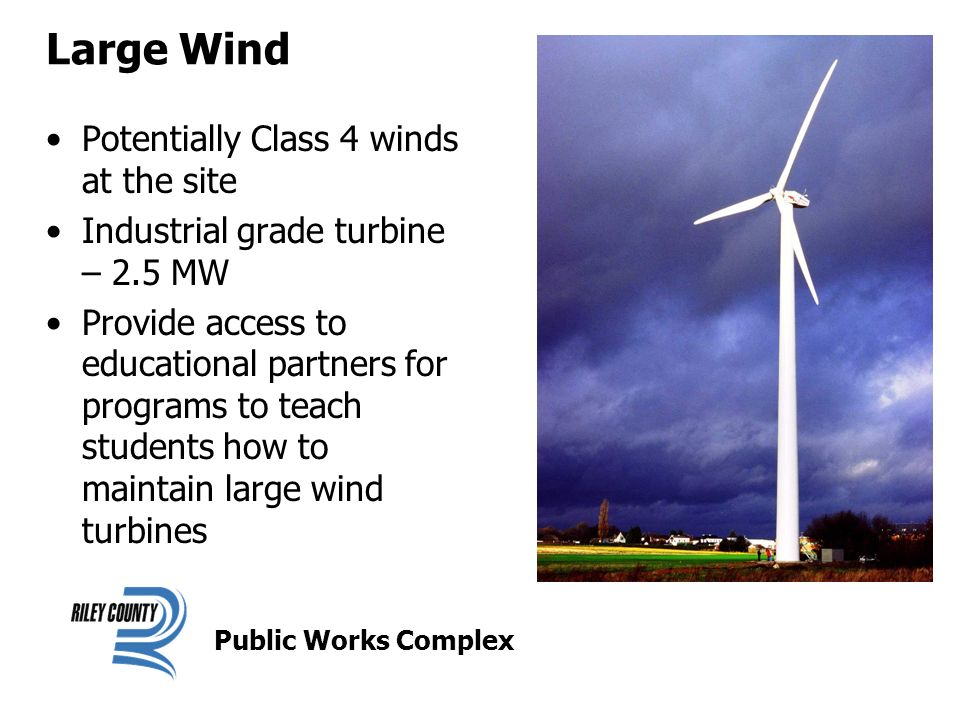 Large Wind Potentially Class 4 winds at the site Industrial grade turbine – 2.5 MW Provide access to educational partners for programs to teach students how to maintain large wind turbines Public Works Complex