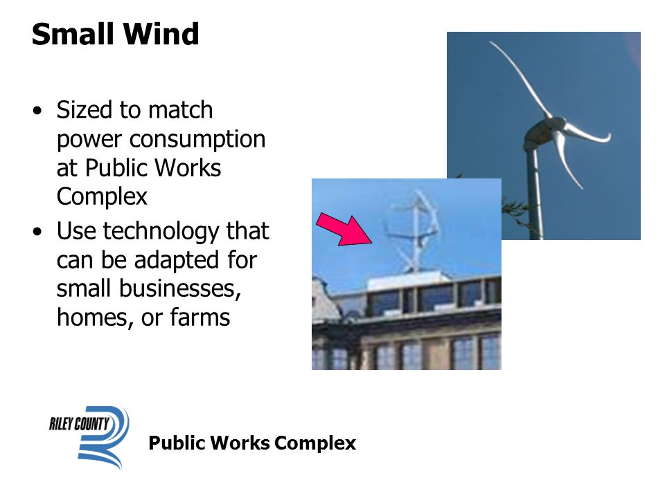 Small Wind Sized to match power consumption at Public Works Complex Use technology that can be adapted for small businesses, homes, or farms Public Works Complex