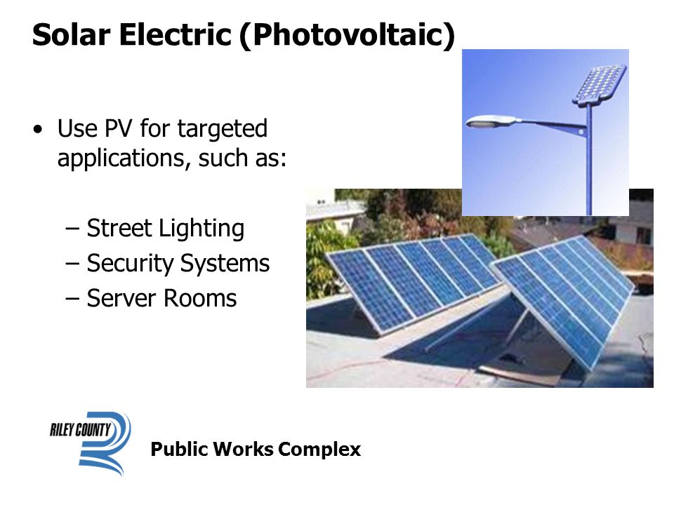 Solar Electric (Photovoltaic) Use PV for targeted applications, such as: –Street Lighting –Security Systems –Server Rooms Public Works Complex