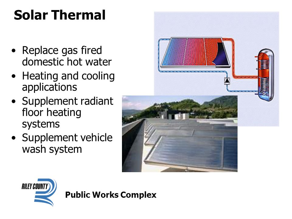 Solar Thermal Replace gas fired domestic hot water Heating and cooling applications Supplement radiant floor heating systems Supplement vehicle wash system Public Works Complex