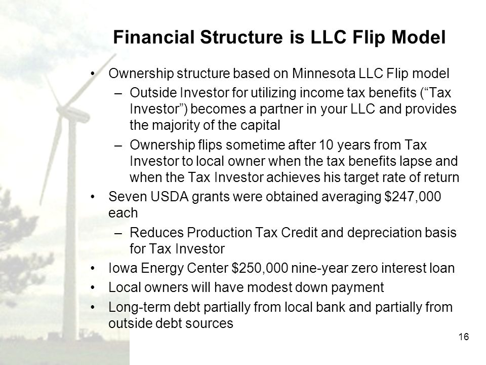16 Financial Structure is LLC Flip Model Ownership structure based on Minnesota LLC Flip model –Outside Investor for utilizing income tax benefits (Ta
