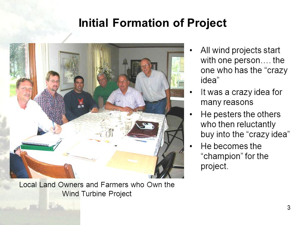 3 Initial Formation of Project All wind projects start with one person…. the one who has the crazy idea It was a crazy idea for many reasons He pester