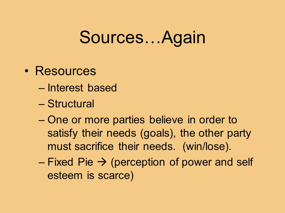 Sources…Again Resources –Interest based –Structural –One or more parties believe in order to satisfy their needs (goals), the other party must sacrifi