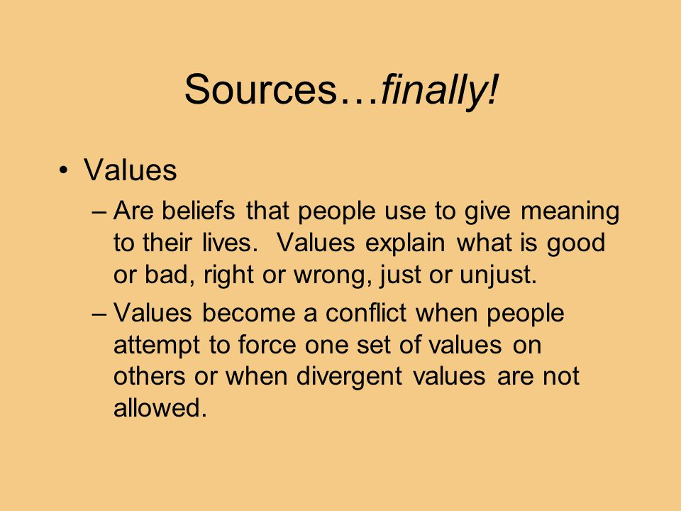 Sources…finally! Values –Are beliefs that people use to give meaning to their lives. Values explain what is good or bad, right or wrong, just or unjus