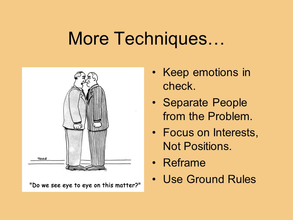 More Techniques… Keep emotions in check. Separate People from the Problem. Focus on Interests, Not Positions. Reframe Use Ground Rules