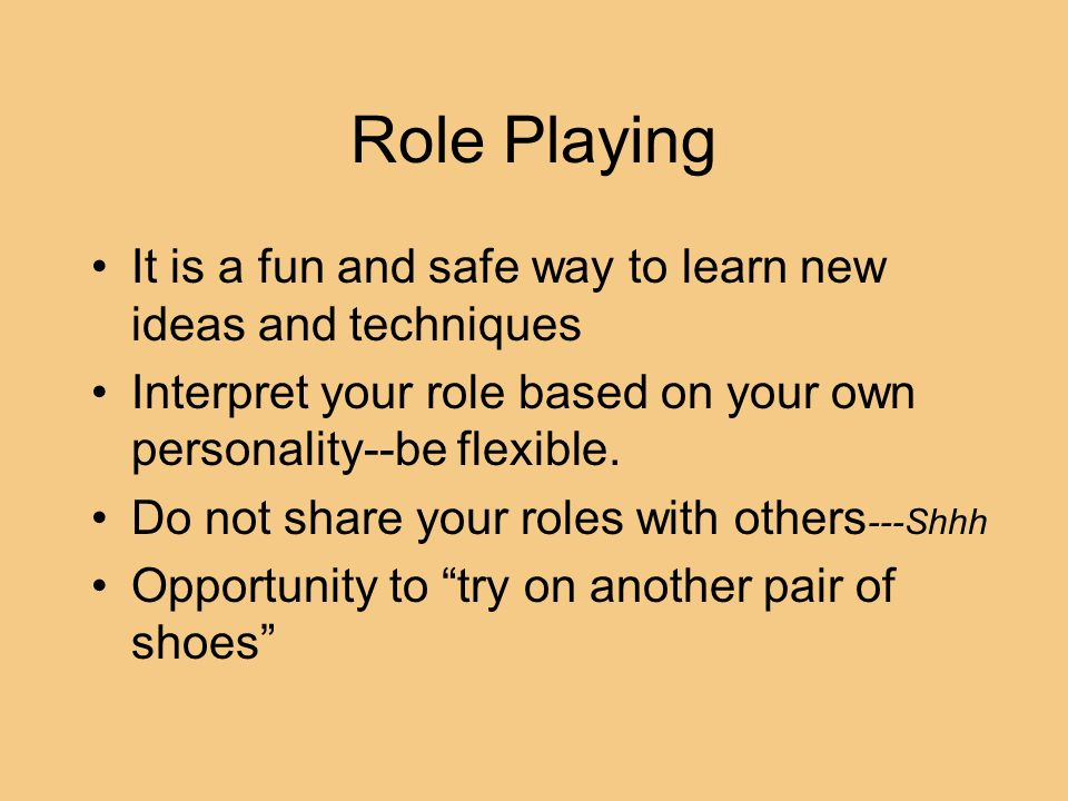 Role Playing It is a fun and safe way to learn new ideas and techniques Interpret your role based on your own personality--be flexible. Do not share y