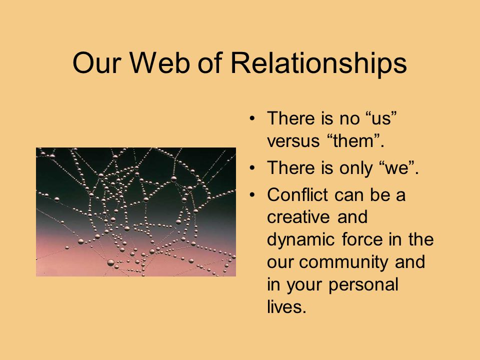 Our Web of Relationships There is no us versus them. There is only we. Conflict can be a creative and dynamic force in the our community and in your p