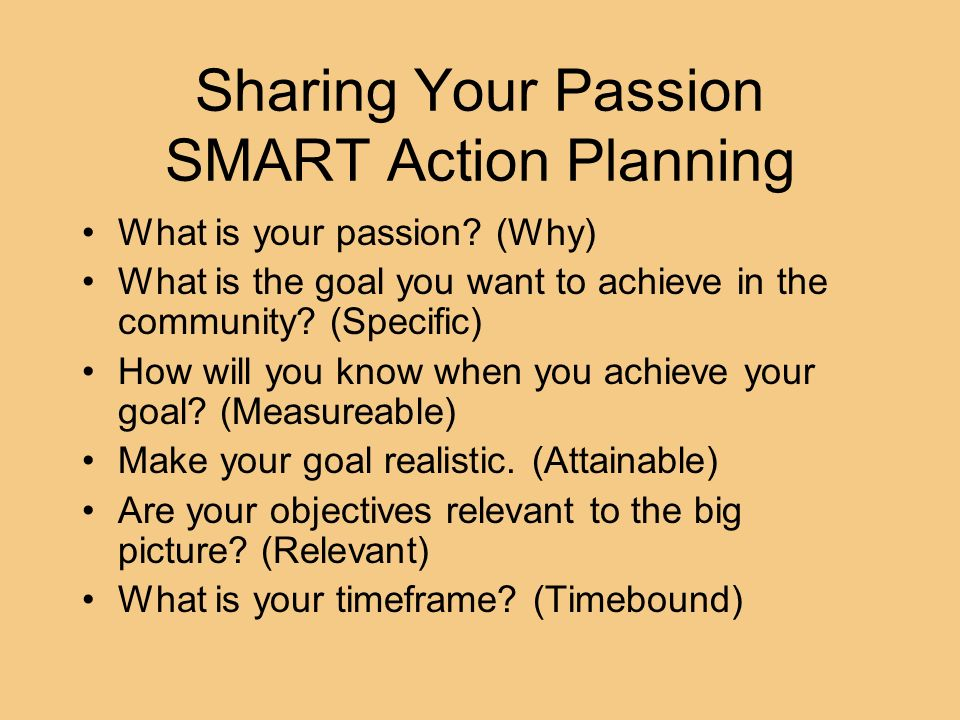 Sharing Your Passion SMART Action Planning What is your passion? (Why) What is the goal you want to achieve in the community? (Specific) How will you