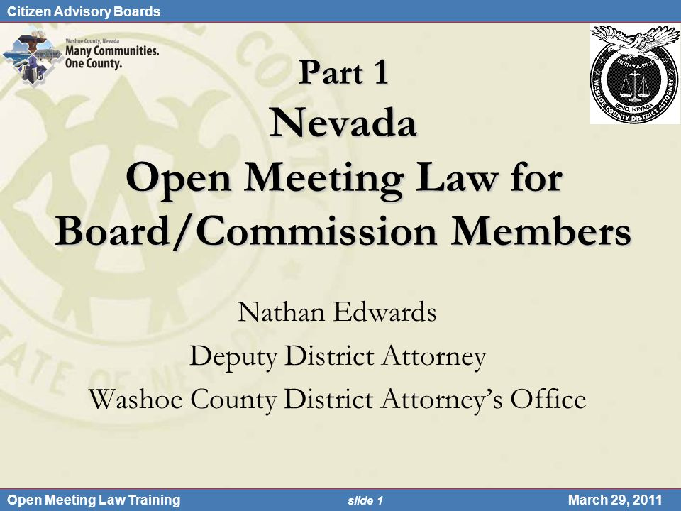 Citizen Advisory Boards Open Meeting Law Training slide 1 March 29, 2011 Part 1 Nevada Open Meeting Law for Board/Commission Members Nathan Edwards De