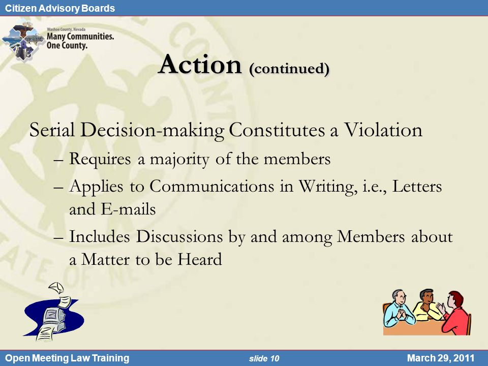 Citizen Advisory Boards Open Meeting Law Training slide 10 March 29, 2011 Action (continued) Serial Decision-making Constitutes a Violation –Requires a majority of the members –Applies to Communications in Writing, i.e., Letters and E-mails –Includes Discussions by and among Members about a Matter to be Heard