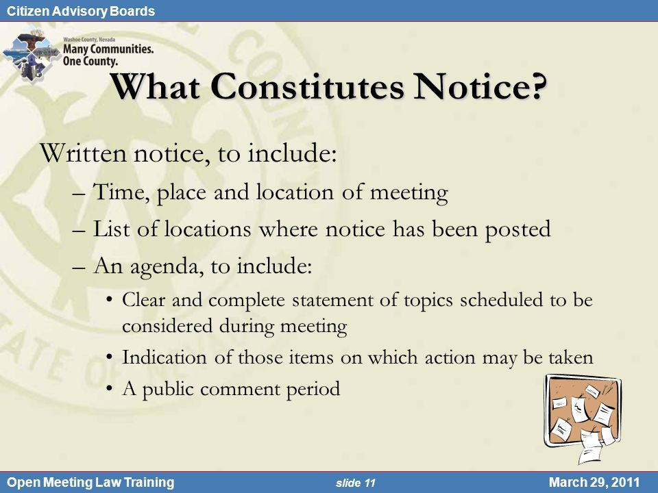 Citizen Advisory Boards Open Meeting Law Training slide 11 March 29, 2011 What Constitutes Notice? Written notice, to include: –Time, place and locati
