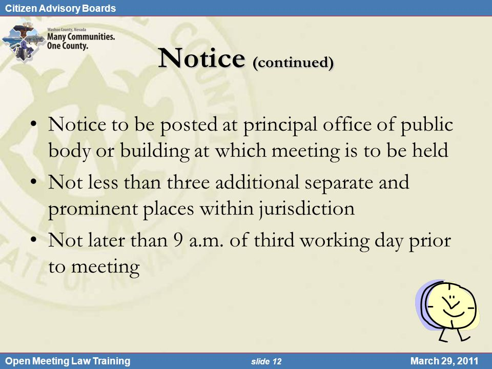 Citizen Advisory Boards Open Meeting Law Training slide 12 March 29, 2011 Notice (continued) Notice to be posted at principal office of public body or building at which meeting is to be held Not less than three additional separate and prominent places within jurisdiction Not later than 9 a.m.