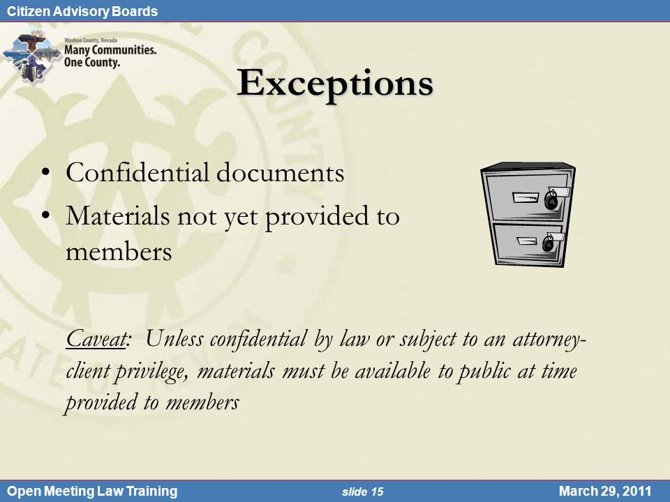 Citizen Advisory Boards Open Meeting Law Training slide 15 March 29, 2011 Exceptions Confidential documents Materials not yet provided to members Caveat: Unless confidential by law or subject to an attorney- client privilege, materials must be available to public at time provided to members