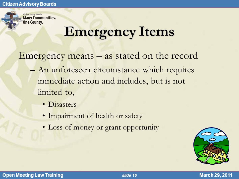 Citizen Advisory Boards Open Meeting Law Training slide 16 March 29, 2011 Emergency Items Emergency means – as stated on the record –An unforeseen circumstance which requires immediate action and includes, but is not limited to, Disasters Impairment of health or safety Loss of money or grant opportunity