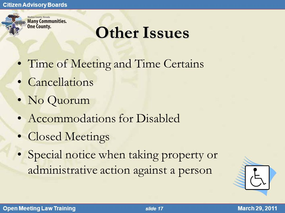 Citizen Advisory Boards Open Meeting Law Training slide 17 March 29, 2011 Other Issues Time of Meeting and Time Certains Cancellations No Quorum Accommodations for Disabled Closed Meetings Special notice when taking property or administrative action against a person