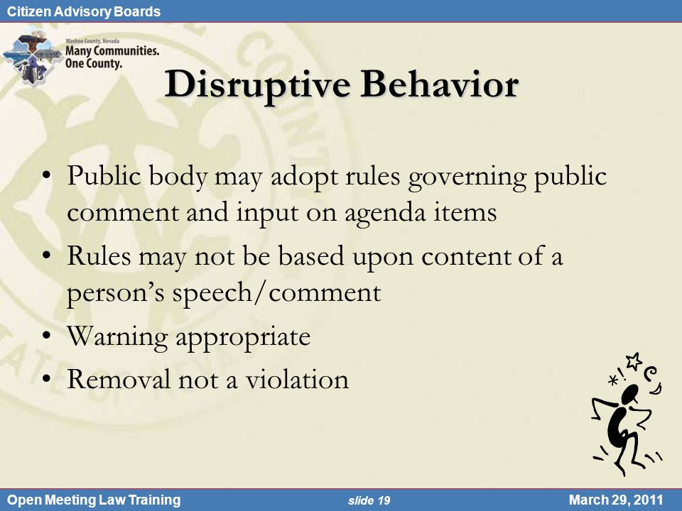 Citizen Advisory Boards Open Meeting Law Training slide 19 March 29, 2011 Disruptive Behavior Public body may adopt rules governing public comment and